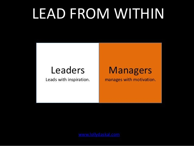 LEAD FROM WITHIN  Leaders  Managers  Leads with inspiration.  manages with motivation.  www.lollydaskal.com