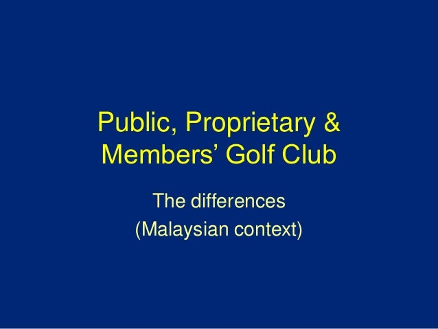 Public, Proprietary &Members' Golf ClubThe differences(Malaysian context)