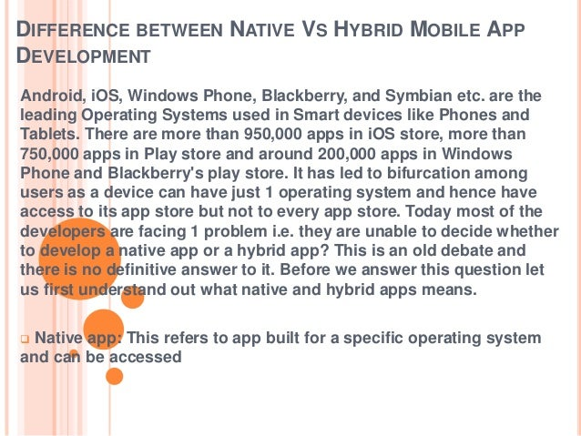 DIFFERENCE BETWEEN NATIVE VS HYBRID MOBILE APP DEVELOPMENT Android, iOS, Windows Phone, Blackberry, and Symbian etc. are t...