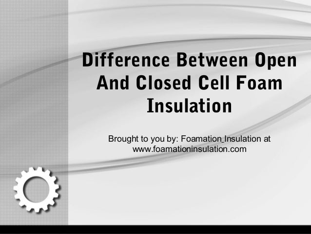 Difference Between Open And Closed Cell Foam Insulation