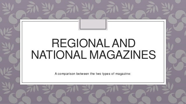REGIONALAND NATIONAL MAGAZINES A comparison between the two types of magazine: