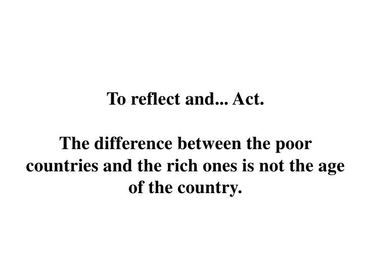 To reflect and... Act.      The difference between the poor countries and the rich ones is not the age              of the...