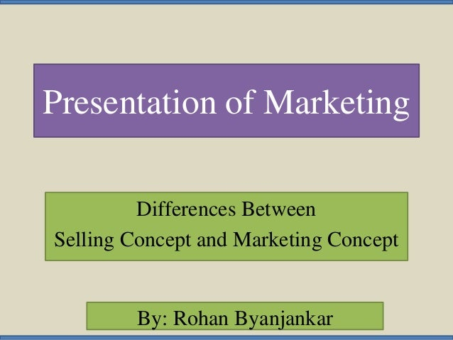 Presentation of Marketing Differences Between Selling Concept and Marketing Concept By: Rohan Byanjankar
