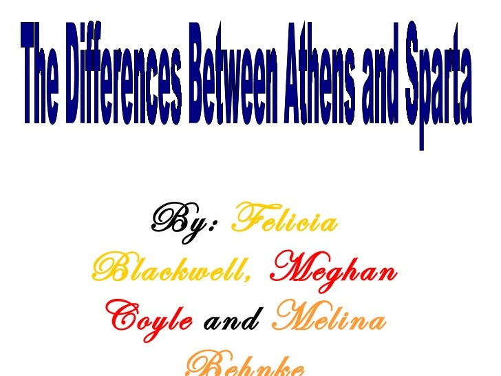 By:  Felicia Blackwell,   Meghan Coyle   and  Melina Behnke The Differences Between Athens and Sparta