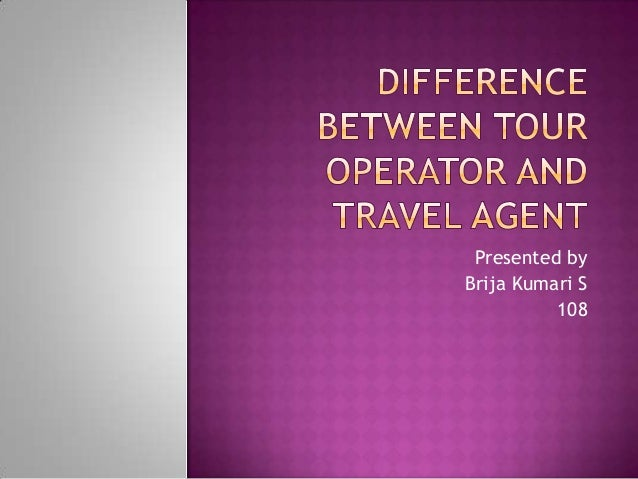 the differences between a tour operator What is the difference between tour operator and travel agency.
