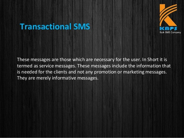 Transactional SMS These messages are those which are necessary for the user. In Short it is termed as service messages. Th...