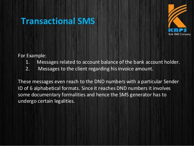Transactional SMS For Example: 1. Messages related to account balance of the bank account holder. 2. Messages to the clien...