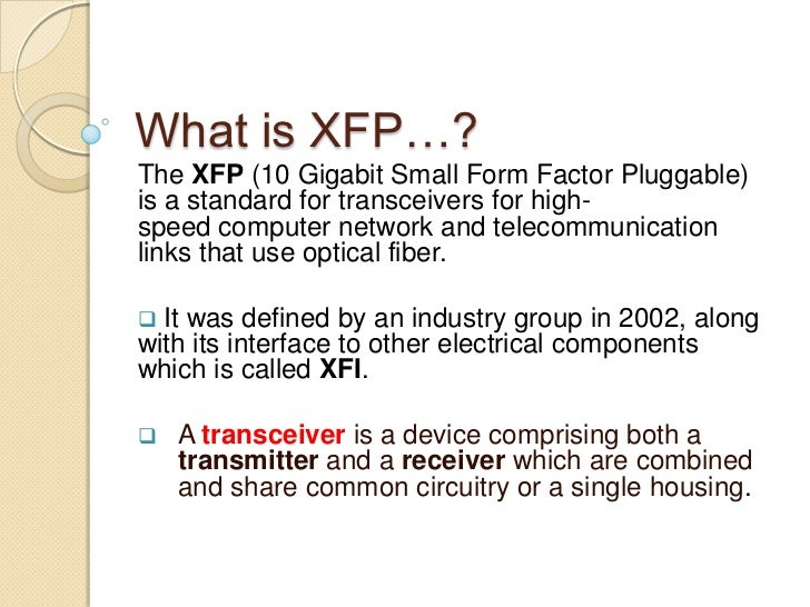 What is XFP…?The XFP (10 Gigabit Small Form Factor Pluggable)is a standard for transceivers for high-speed computer networ...