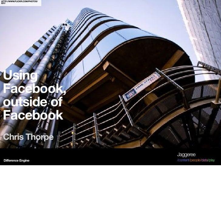 HTTP://WWW.FLICKR.COM/PHOTOS/ E01/      Using  Facebook,  outside of  Facebook  Chris Thorpe                              ...
