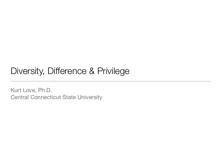 Diversity, Difference & PrivilegeKurt Love, Ph.D.Central Connecticut State University
