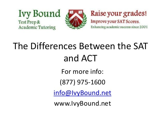The Differences Between the SAT and ACT For more info: (877) 975-1600 info@IvyBound.net www.IvyBound.net