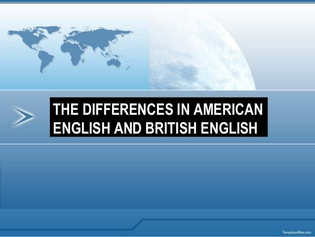THE DIFFERENCES IN AMERICANENGLISH AND BRITISH ENGLISH