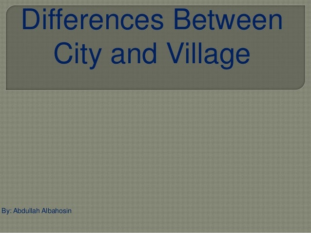 comparison between city and village There are thousands of municipalities in pa, and it's not always clear what the  differences between them are we explain ever drive along a.