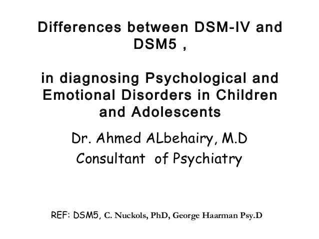 Differences between DSM-IV and DSM5 , in diagnosing Psychological and Emotional Disorders in Children and Adolescents Dr. ...