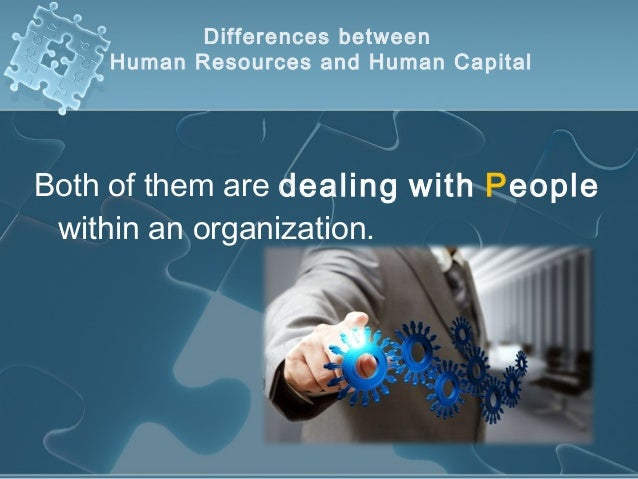 a comparison of the difference in managing physical or financial capital and human capital Understanding the differences between human resources and human capital because there are differences understanding the differences between human resources and human capital human capital purpose the purpose of a human capital management / optimization department is.