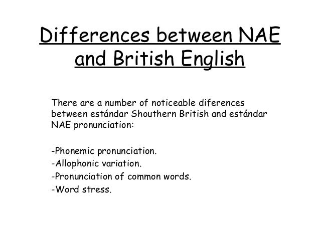 Differences between NAE    and British English There are a number of noticeable diferences between estándar Shouthern Brit...