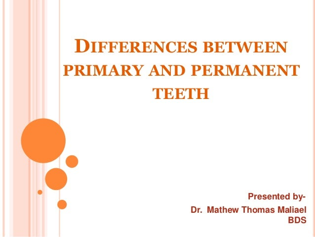 DIFFERENCES BETWEEN PRIMARY AND PERMANENT TEETH Presented by- Dr. Mathew Thomas Maliael BDS