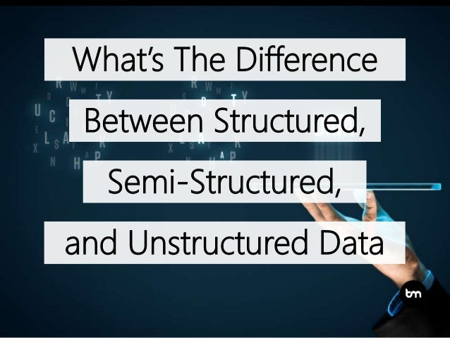 What's The Difference Between Structured, and Unstructured Data Semi-Structured,