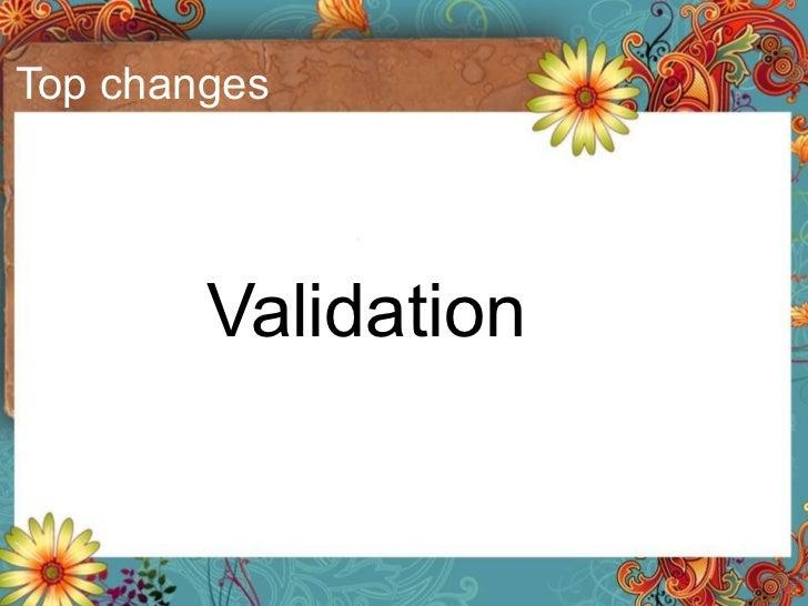 Top changes <ul><li>Validation </li></ul>