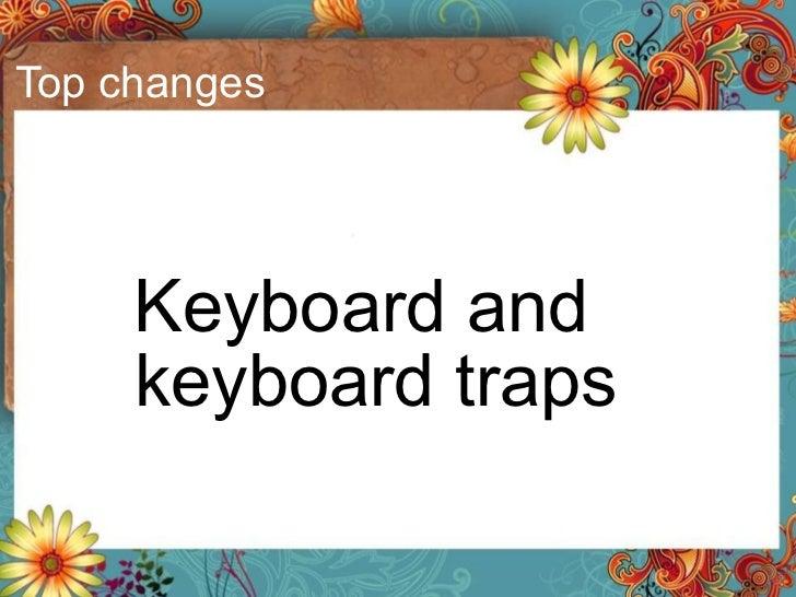 Top changes <ul><li>Keyboard and keyboard traps </li></ul>