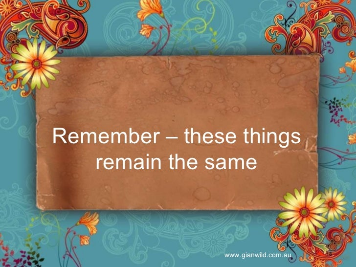 Remember – these things remain the same