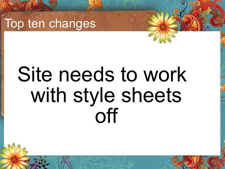 Top ten changes <ul><li>Site needs to work with style sheets off </li></ul>