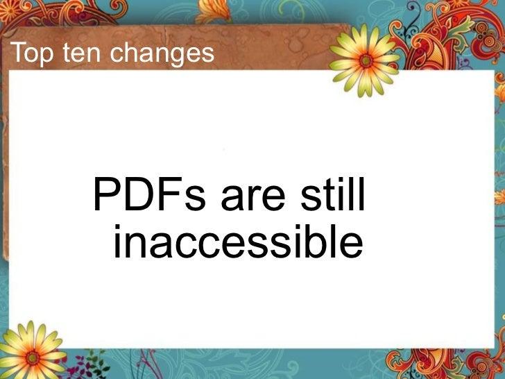 Top ten changes <ul><li>PDFs are still inaccessible </li></ul>