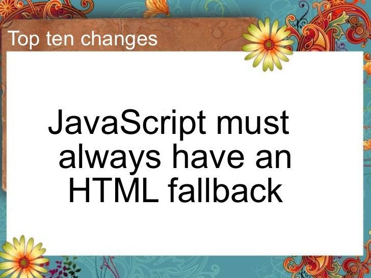 Top ten changes <ul><li>JavaScript must always have an HTML fallback </li></ul>