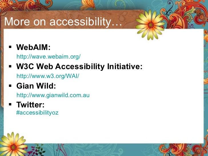More on accessibility… <ul><li>WebAIM:  </li></ul><ul><ul><li>http://wave.webaim.org/   </li></ul></ul><ul><li>W3C Web Acc...