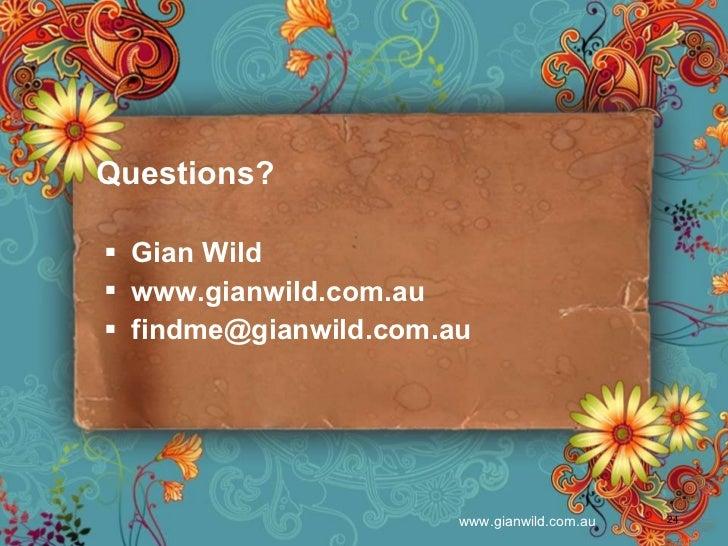 Questions? <ul><li>Gian Wild </li></ul><ul><li>www.gianwild.com.au </li></ul><ul><li>[email_address] </li></ul>