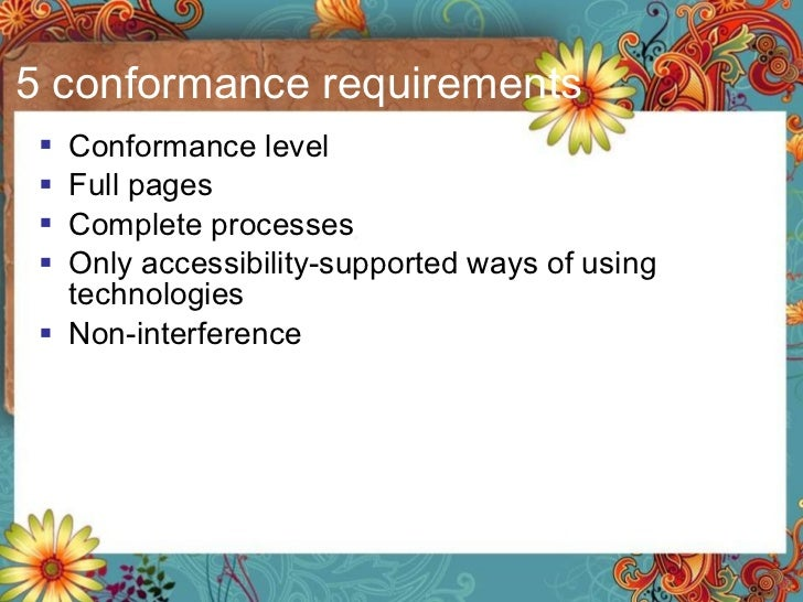 5 conformance requirements <ul><li>Conformance level </li></ul><ul><li>Full pages </li></ul><ul><li>Complete processes </l...