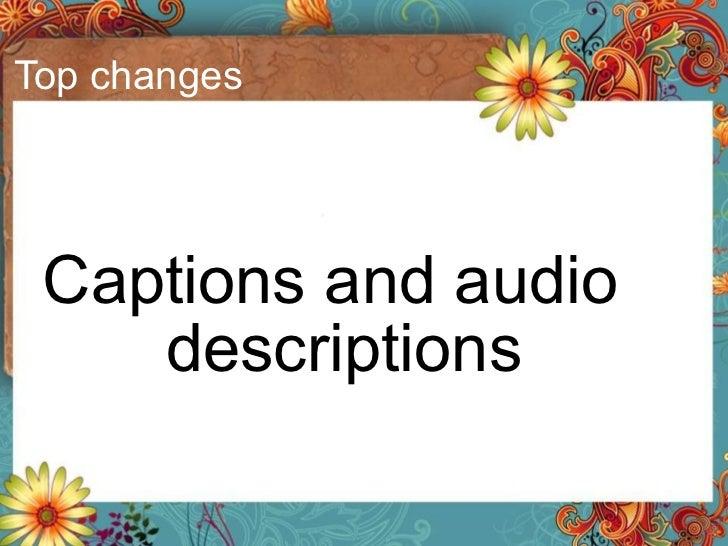Top changes <ul><li>Captions and audio descriptions </li></ul>
