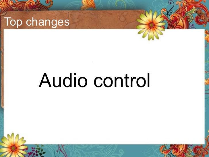 Top changes <ul><li>Audio control </li></ul>