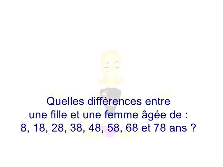 Quelles différences entre  une fille et une femme âgée de :  8, 18, 28, 38, 48, 58, 68 et 78 ans ?