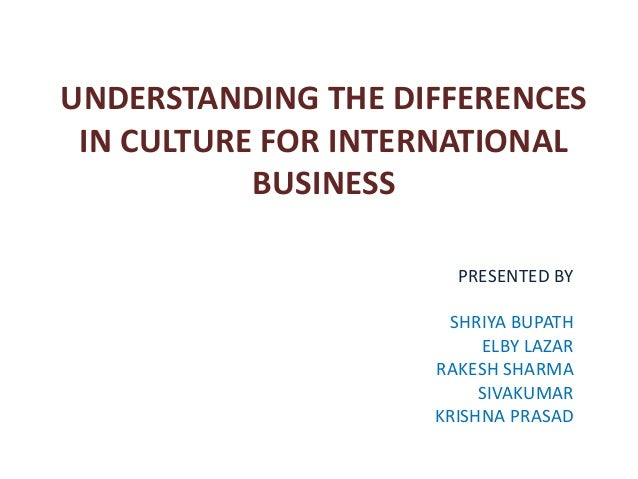 UNDERSTANDING THE DIFFERENCES IN CULTURE FOR INTERNATIONAL           BUSINESS                      PRESENTED BY           ...