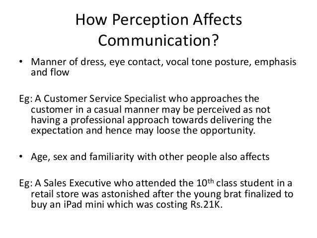 communication and perception Perception is known as the support beam of communication it all depends on how you perceive your audience it does not always mean a large group of people listening to you.