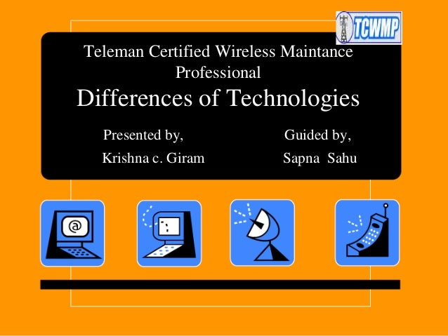 Teleman Certified Wireless Maintance Professional  Differences of Technologies Presented by,  Guided by,  Krishna c. Giram...