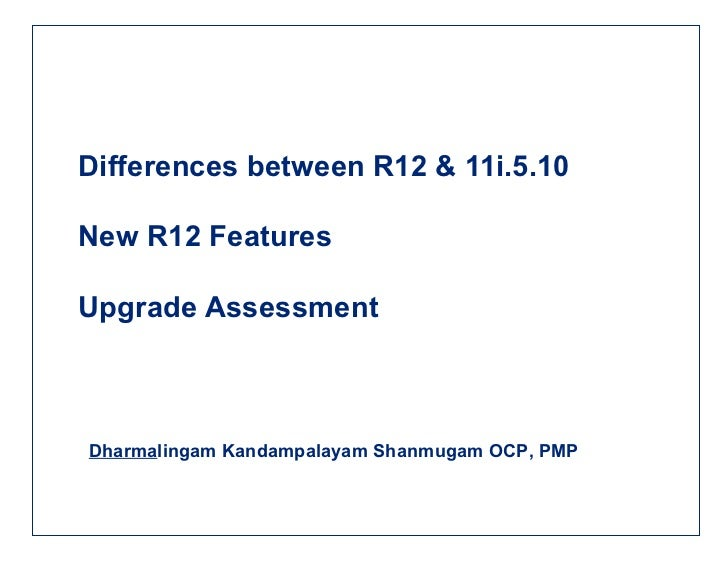 Differences between R12 & 11i.5.10 New R12 Features Upgrade Assessment Dharma lingam Kandampalayam Shanmugam OCP, PMP