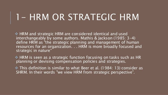 "hrm represents a strategic approach in management Resource management"" came to be known as ""strategic human resource management"" strategic human resource management is based upon the recognition to foster the aims of the business strategy and create an integrated approach more and more organisations are relying on measurement approaches, such."