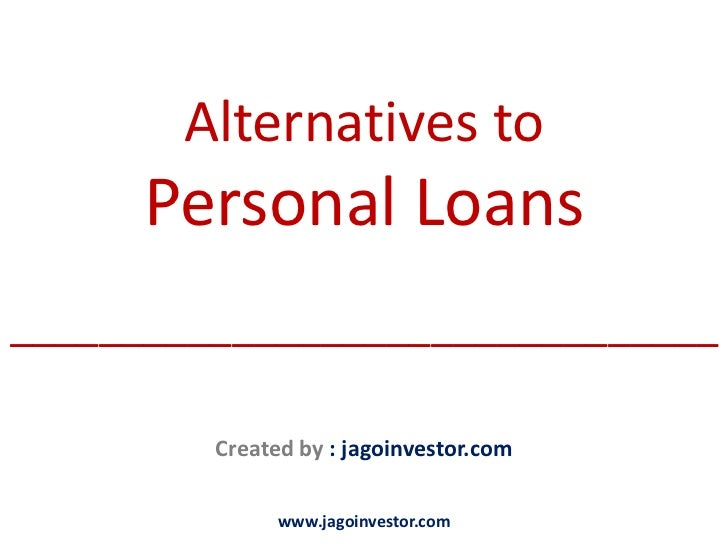 Alternatives to      Personal Loans________________________________         Created by : jagoinvestor.com               ww...