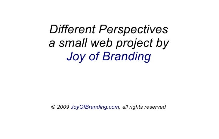 Different Perspectives a small web project by     Joy of Branding   © 2009 JoyOfBranding.com, all rights reserved