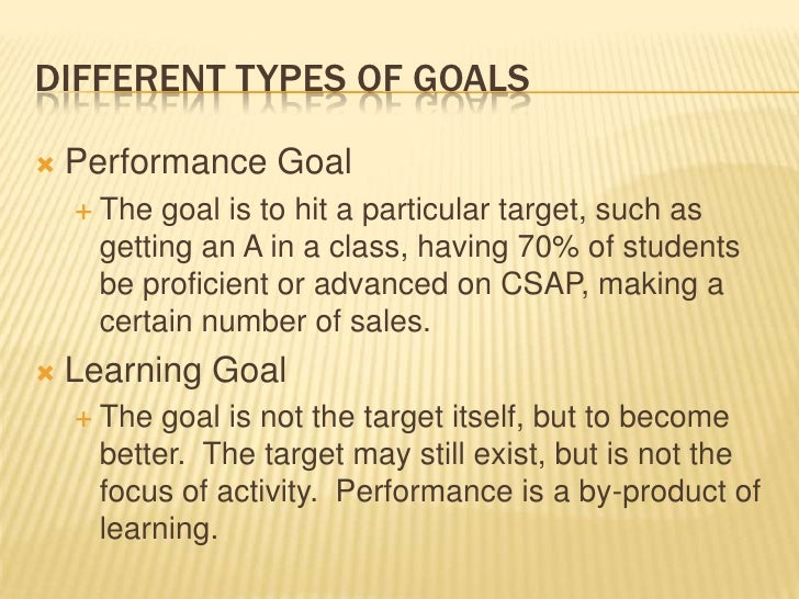 Different types of goals<br />Performance Goal<br />The goal is to hit a particular target, such as getting an A in a clas...