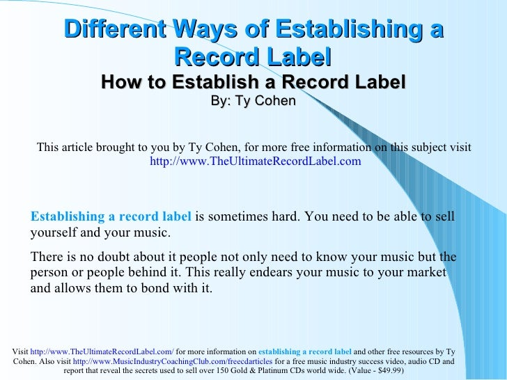 Different Ways of Establishing a Record Label   How to Establish a Record Label By: Ty Cohen This article brought to you b...