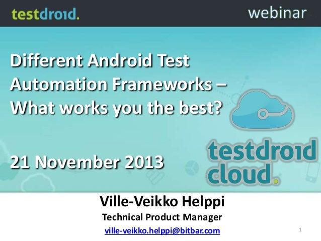 Different Android Test Automation Frameworks – What works you the best?  21 November 2013 Ville-Veikko Helppi Technical Pr...