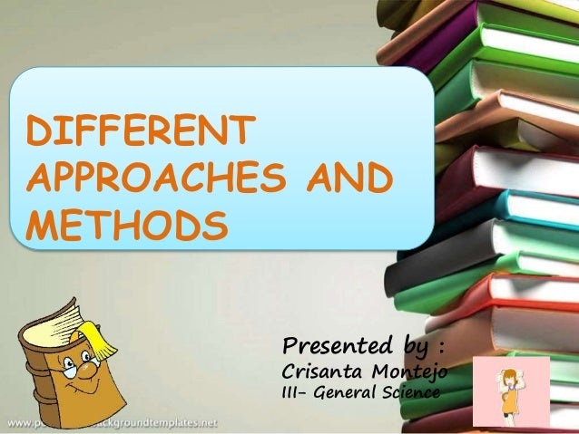 DIFFERENT APPROACHES AND METHODS Presented by : Crisanta Montejo III- General Science