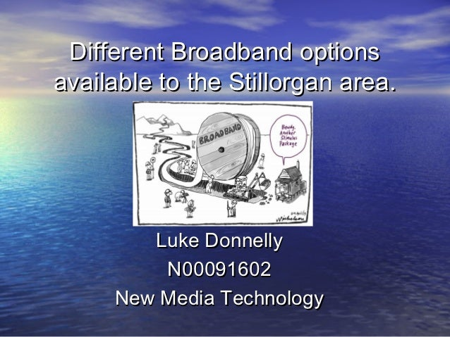 Different Broadband optionsavailable to the Stillorgan area.        Luke Donnelly         N00091602     New Media Technology
