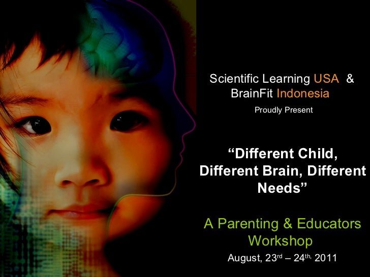 "Scientific Learning  USA   &   BrainFit  Indonesia     Proudly Present "" Different Child, Different Brain, Different Needs..."