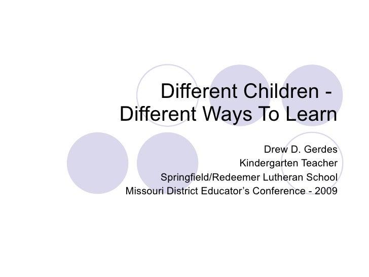 Different Children -  Different Ways To Learn Drew D. Gerdes Kindergarten Teacher Springfield/Redeemer Lutheran School Mis...