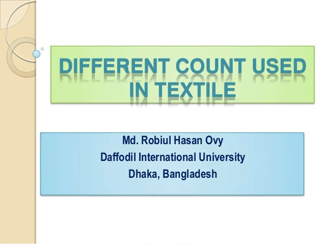 DIFFERENT COUNT USED IN TEXTILE Md. Robiul Hasan Ovy Daffodil International University Dhaka, Bangladesh