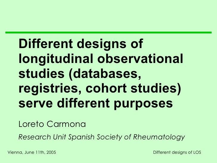 Different designs of longitudinal observational studies (databases, regist ries , cohort studies) serve different purposes...